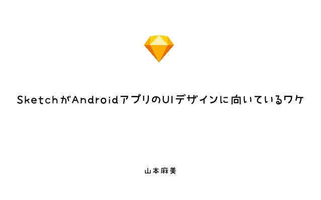 SketchがAndroidアプリのUIデザインに向いているワケ 山本麻美