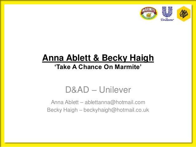 Anna Ablett & Becky Haigh 'Take A Chance On Marmite' D&AD – Unilever Anna Ablett – ablettanna@hotmail.com Becky Haigh – be...