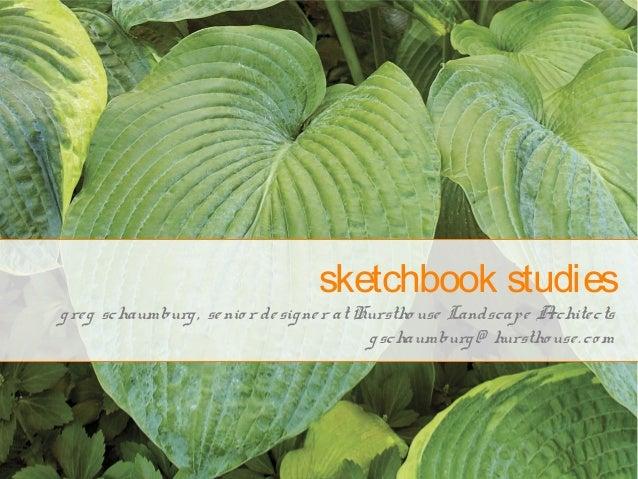 sketchbook studies greg schaumburg, senio r designer at Hurstho use Landscape Architects gschaumburg@ hurstho use.co m