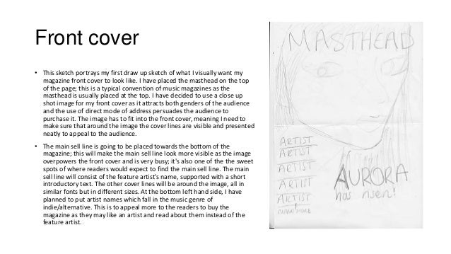 Front cover • This sketch portrays my first draw up sketch of what I visually want my magazine front cover to look like. I...