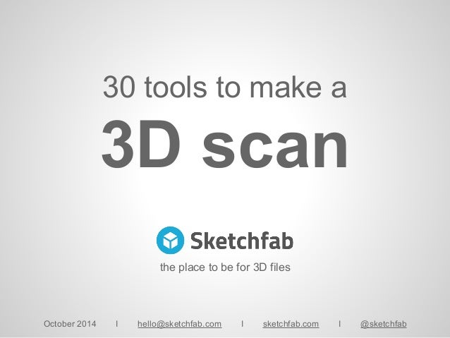 30 tools to make a 3D scan October 2014 I hello@sketchfab.com I sketchfab.com I @sketchfab the place to be for 3D files