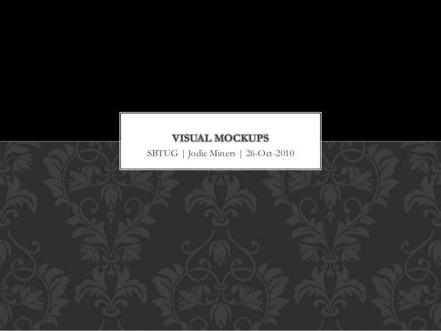 SBTUG | Jodie Miners | 26-Oct-2010 VISUAL MOCKUPS