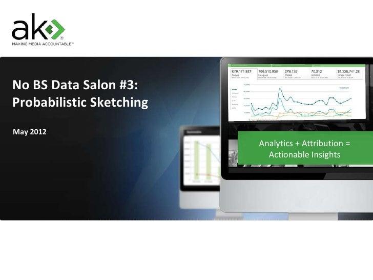 No BS Data Salon #3:Probabilistic SketchingMay 2012                          Analytics + Attribution =                    ...