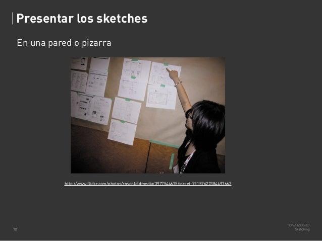 Presentar los sketches En una pared o pizarra  http://www.flickr.com/photos/rosenfeldmedia/3977544675/in/set-7215762238449...