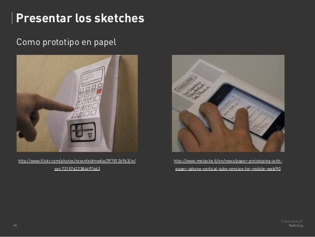 Presentar los sketches Como prototipo en papel  http://www.flickr.com/photos/rosenfeldmedia/3978126963/in/ set-72157622384...