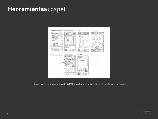 Herramientas: papel  http://jesseddy.tumblr.com/post/275410929/wireframes-ux-ia-sketches-by-anthony-armendariz  4  TONA MO...