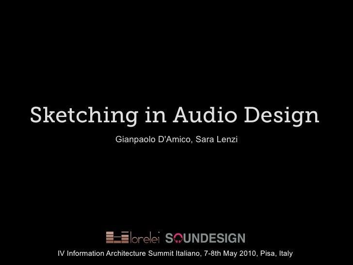 Sketching in Audio Design                    Gianpaolo D'Amico, Sara Lenzi       IV Information Architecture Summit Italia...