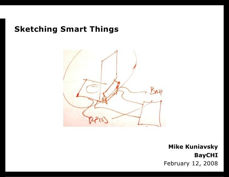 Mike Kuniavsky BayCHI February 12, 2008 Sketching Smart Things