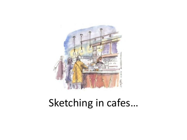 Sketching in cafes…