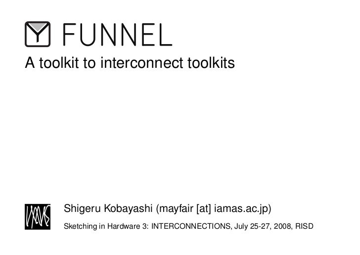 A toolkit to interconnect toolkits           Shigeru Kobayashi (mayfair [at] iamas.ac.jp)       Sketching in Hardware 3: I...