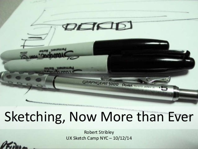 Sketching, Now More than Ever Robert Stribley UX Sketch Camp NYC – 10/12/14