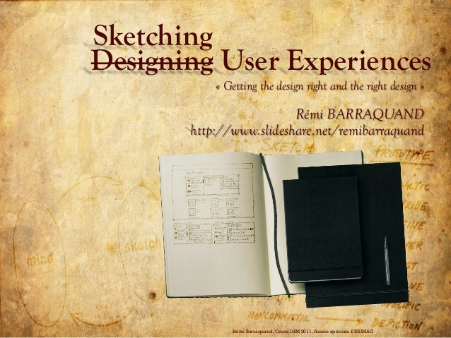 Designing User Experiences« Getting the design right and the right design »Rémi BARRAQUANDhttp://www.slideshare.net/remiba...
