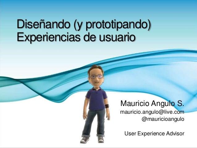 Diseñando (y prototipando) Experiencias de usuario Mauricio Angulo S. mauricio.angulo@live.com @mauricioangulo User Experi...