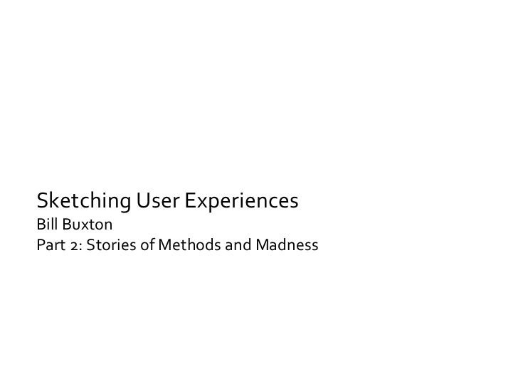 Sketching User Experiences Bill Buxton Part 2: Stories of Methods and Madness