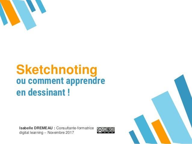 Sketchnoting ou comment apprendre en dessinant ! Isabelle DREMEAU : Consultante-formatrice digital learning – Novembre 2017