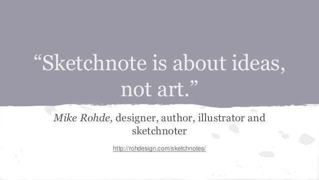 """Sketchnote is about ideas, not art."" Mike Rohde, designer, author, illustrator and sketchnoter http://rohdesign.com/sketc..."