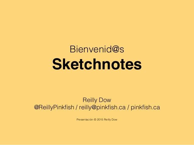 Bienvenid@s Sketchnotes Reilly Dow @ReillyPinkfish / reilly@pinkfish.ca / pinkfish.ca Presentación © 2015 Reilly Dow