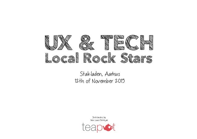 Stakladen, Aarhus 12th of November 2015 UX & Tech Local Rock Stars Sketchnotes by: Iben Louise Birkkjær