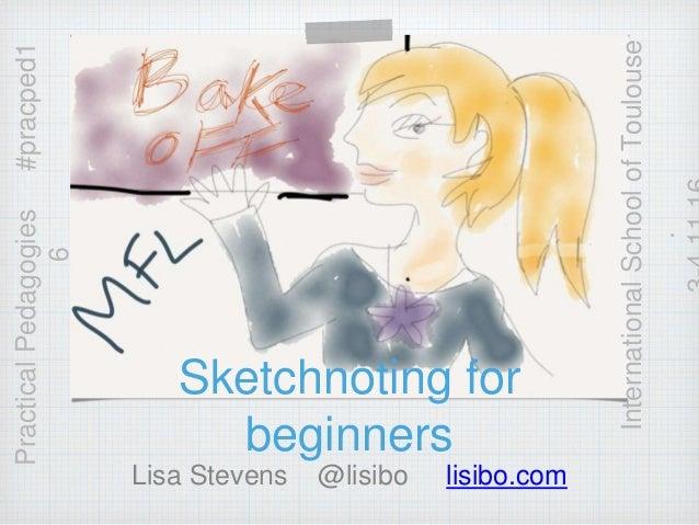 Sketchnoting for beginners Lisa Stevens @lisibo lisibo.com PracticalPedagogies#pracped1 6 InternationalSchoolofToulouse .