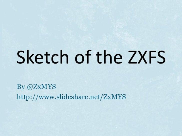 Sketch of the ZXFSBy @ZxMYShttp://www.slideshare.net/ZxMYS