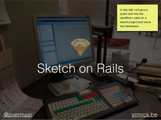 Sketch on Rails @pvermaer vrmrck.be In this talk I will give a quick look into the workflow I used on a recent project and ...