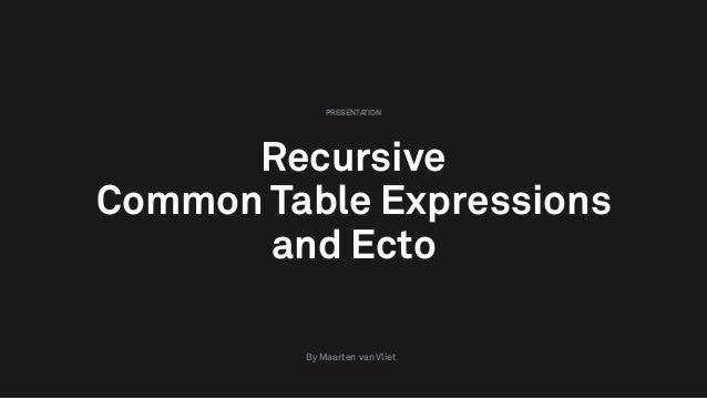 Recursive Common Table Expressions and Ecto PRESENTATION By Maarten van Vliet