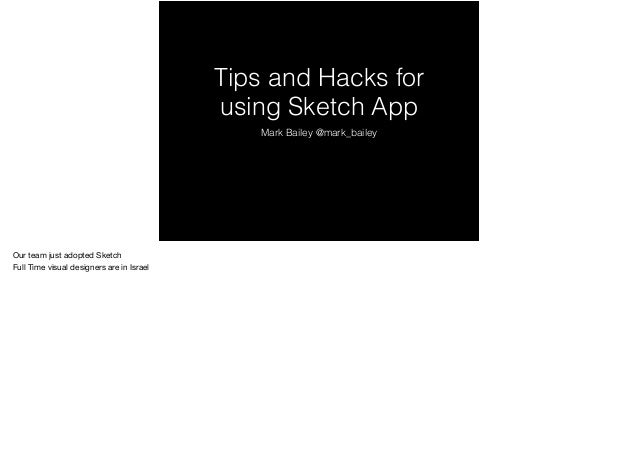 Tips and Hacks for using Sketch App Mark Bailey @mark_bailey Our team just adopted Sketch  Full Time visual designers are ...