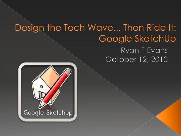 Design the Tech Wave... Then Ride It: Google SketchUp<br />Ryan F Evans<br />October 12, 2010<br />