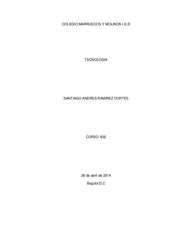 COLEGIO MARRUECOS Y MOLINOS I.E.D TECNOLOGIA SANTIAGO ANDRES RAMIREZ CORTES CURSO: 802 26 de abril de 2014 Bogotá D,C