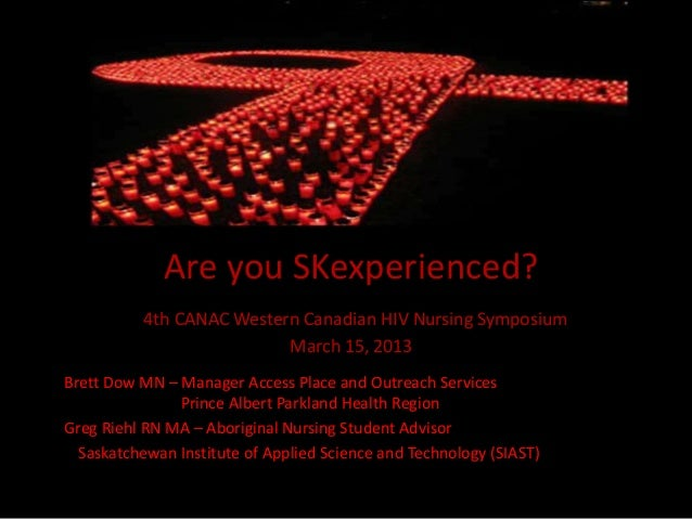 Are you SKexperienced?           4th CANAC Western Canadian HIV Nursing Symposium                           March 15, 2013...