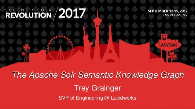 The Apache Solr Semantic Knowledge Graph Trey Grainger SVP of Engineering @ Lucidworks