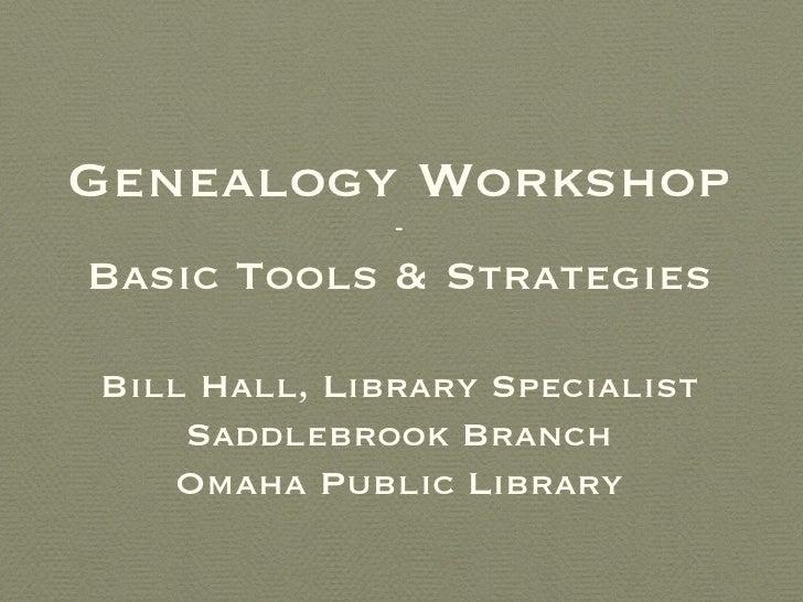 Genealogy Workshop              -Basic Tools & StrategiesBill Hall, Library Specialist    Saddlebrook Branch   Omaha Publi...