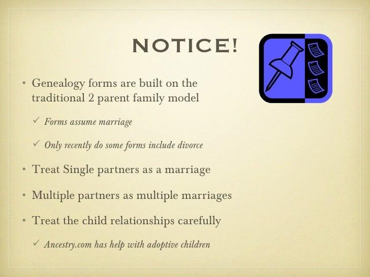 NOTICE!• Genealogy forms are built on the  traditional 2 parent family model   Forms assume marriage   Only recently do ...