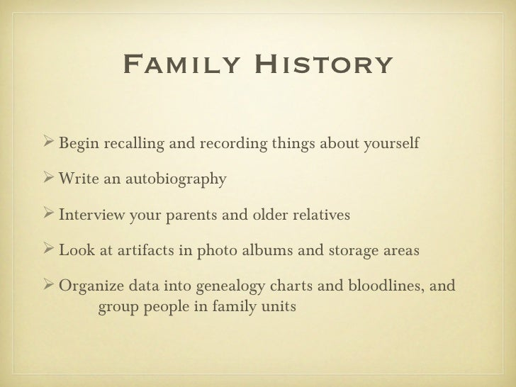 Family History Begin recalling and recording things about yourself Write an autobiography Interview your parents and ol...