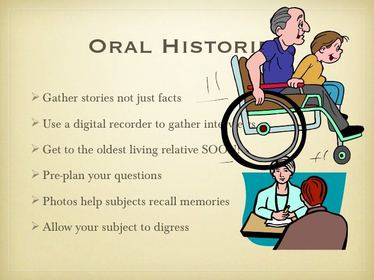 Oral Histories Gather stories not just facts Use a digital recorder to gather interviews Get to the oldest living relat...