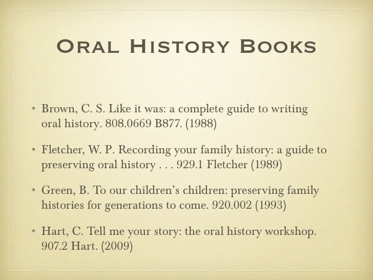 Oral History Books• Brown, C. S. Like it was: a complete guide to writing  oral history. 808.0669 B877. (1988)• Fletcher, ...