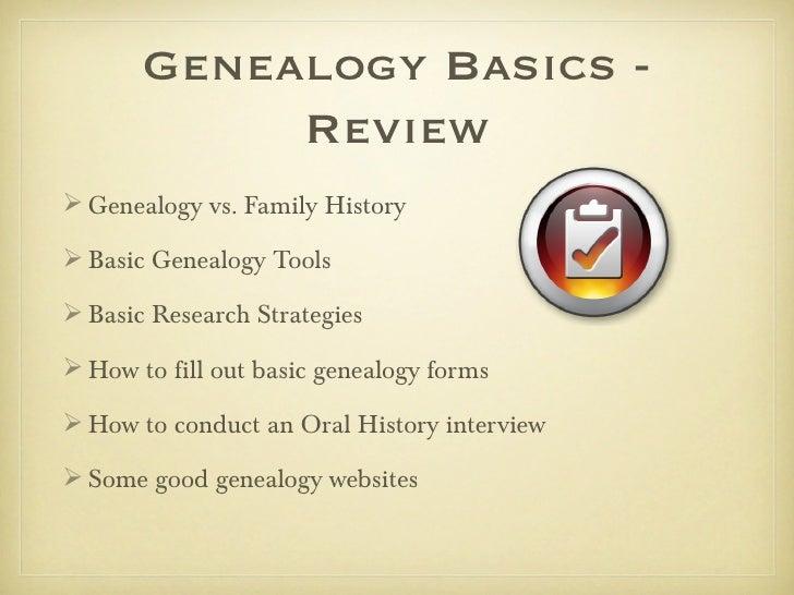 Genealogy Basics -            Review Genealogy vs. Family History Basic Genealogy Tools Basic Research Strategies How ...