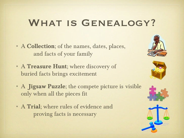 What is Genealogy?• A Collection; of the names, dates, places,      and facts of your family• A Treasure Hunt; where disco...