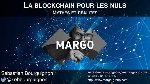 LA BLOCKCHAIN POUR LES NULS MYTHES ET RÉALITÉS Sébastien Bourguignon @sebbourguignon sebastien.bourguignon@margo-group.com...