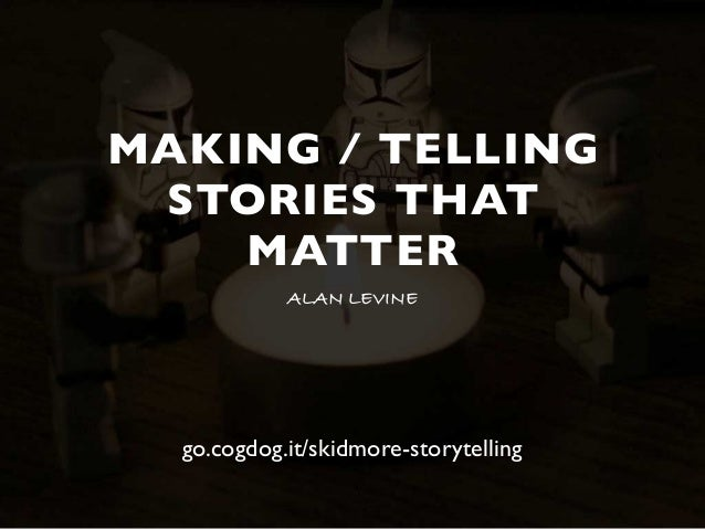 MAKING / TELLING STORIES THAT MATTER ALAN LEVINE go.cogdog.it/skidmore-storytelling