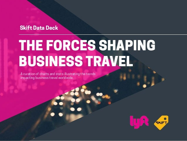 THE FORCES SHAPING BUSINESS TRAVEL Skift Data Deck A curation of charts and stats illustrating the trends impacting busine...