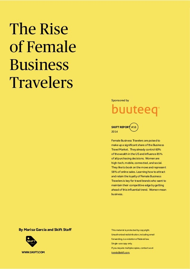The Rise of Female Business Travelers Female Business Travelers are poised to SKIFT REPORT WWW.SKIFT.COM