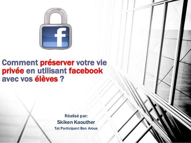Comment préserver votre vie  privée en utilisant facebook  avec vos élèves ?  Réalisé par:  Skiken Kaouther  Tat Participa...