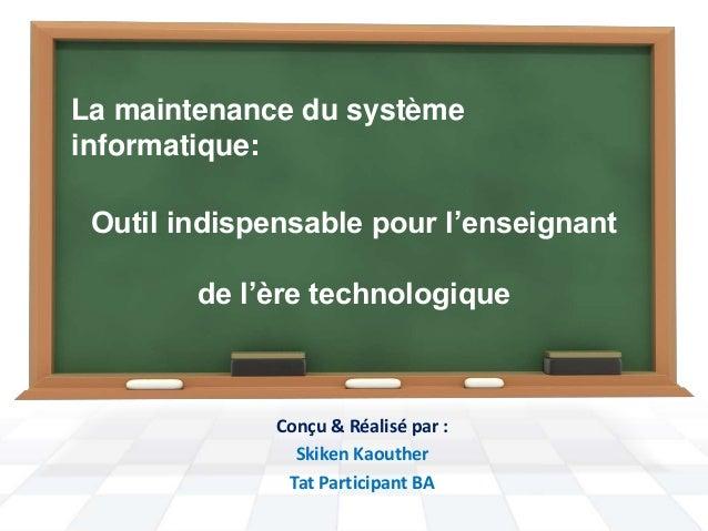 La maintenance du système  informatique:  Outil indispensable pour l'enseignant  de l'ère technologique  Conçu & Réalisé p...