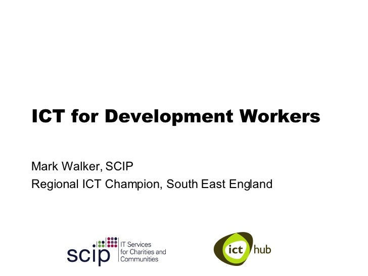ICT for Development Workers Mark Walker, SCIP Regional ICT Champion, South East England