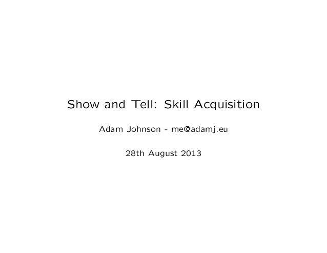 Show and Tell: Skill Acquisition Adam Johnson - me@adamj.eu 28th August 2013