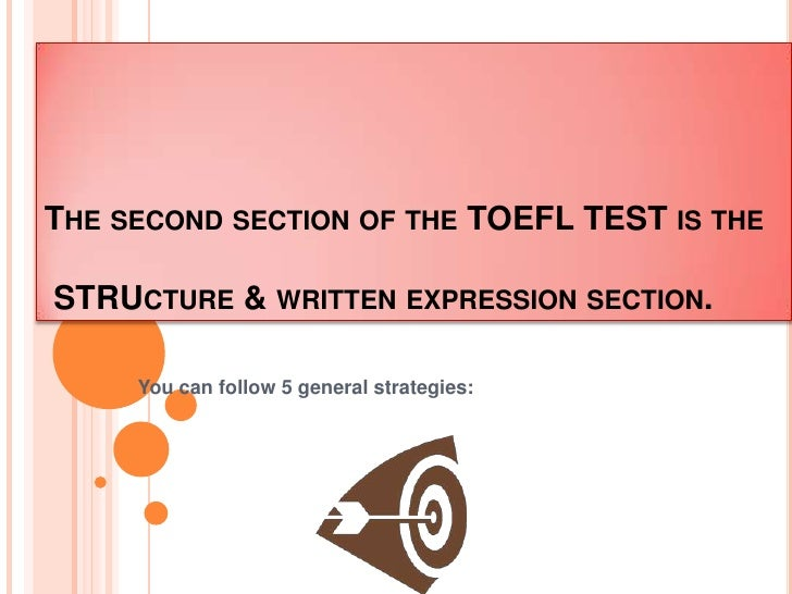 Thesecondsection of the TOEFL TEST istheSTRUcture & writtenexpressionsection.<br />You can follow 5 general strategies:<br />