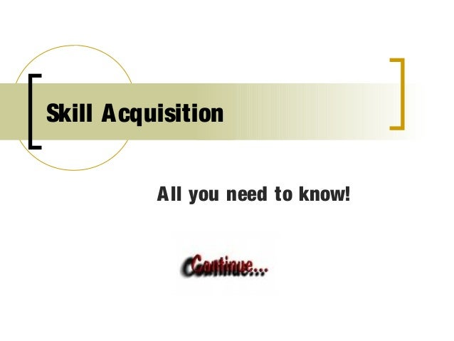 Skill A cquisition           A ll you need to know!