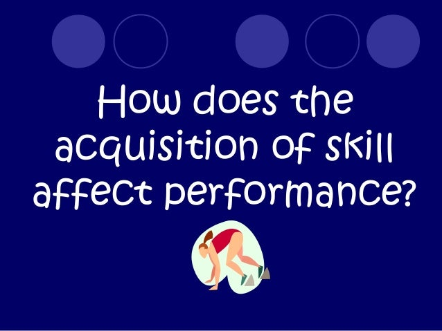 How does the acquisition of skillaffect performance?