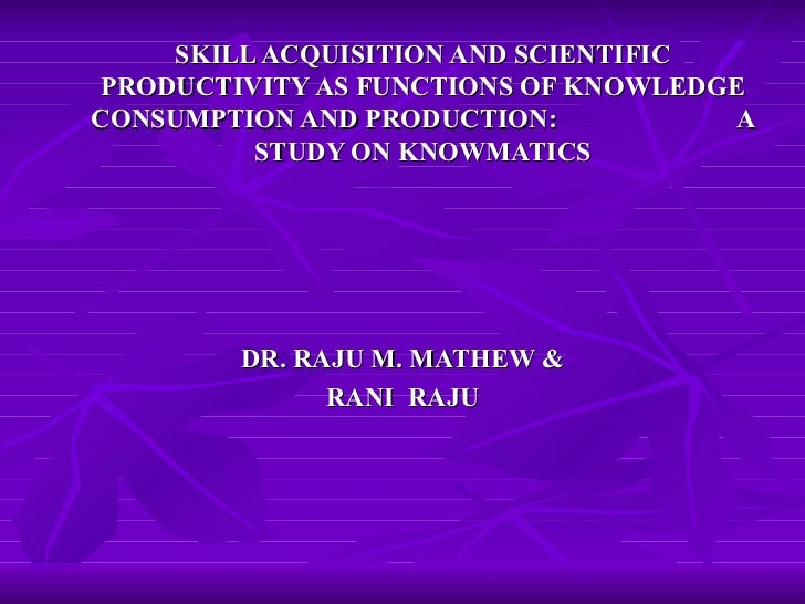 SKILL ACQUISITION AND SCIENTIFIC PRODUCTIVITY AS FUNCTIONS OF KNOWLEDGE CONSUMPTION AND PRODUCTION:  A STUDY ON KNOWMATICS...